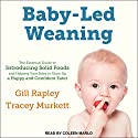 Baby-Led Weaning: The Essential Guide to Introducing Solid Foods - and Helping Your Baby to Grow Up a Happy and Confident Eater Audiobook by Gill Rapley, Tracey Murkett Narrated by Coleen Marlo