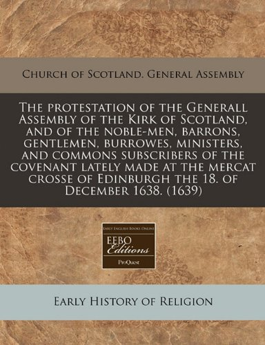 The protestation of the Generall Assembly of the Kirk of Scotland, and of the noble-men, barrons, gentlemen, burrowes, ministers, and commons ... of Edinburgh the 18. of December 1638. (1639)