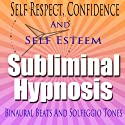 Self-Respect Subliminal Hypnosis: Confidence & Self-Esteem, Subconscious Affirmations, Binaural Beats, Solfeggio Tones  by Subliminal Hypnosis Narrated by Joel Thielke