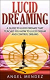 LUCID DREAMING: A Guide to Lucid Dreams That Teaches You How to Lucid Dream and Control Dreams (lucid dreaming for beginners, control dreams , dream lucid, how to lucid dream)