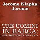 Tre uomini in barca [Three Men in a Boat]: (per non parlar del cane) Audiobook by Jerome Klapka Jerome Narrated by Silvia Cecchini