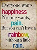 Inspiration Poster Tin Sign - Everyone Wants, Happiness. No One Wants Pain. But You Can't Have A Rainbow, Without A Little Rain (14 x 10 inches)