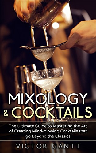 Mixology & Cocktails: The Ultimate Guide to Mastering the Art of Creating Mind-Blowing Cocktails that go Beyond the Classics (Cockatils, Mixology, Classic Cocktails, Bartending) by Victor Gantt
