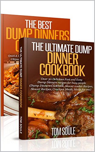 Dump Dinner Boxset - The Ultimate Dump Dinner Cookbook + The Best Dump Dinners Cookbook:Quick & Easy Dump Dinner Recipes For Busy People (Dump Dinners Cookbook, Slower cooker Recipes, Slower Recipes) by Tom Soule