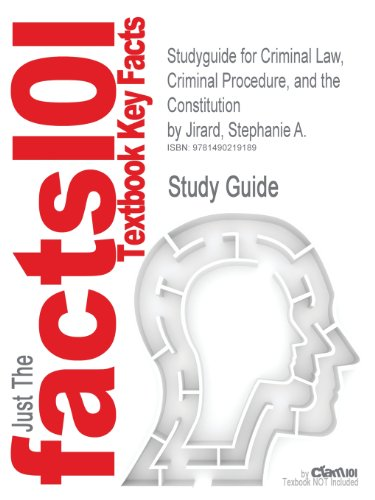 Studyguide for Criminal Law, Criminal Procedure, and the Constitution by Jirard, Stephanie A.