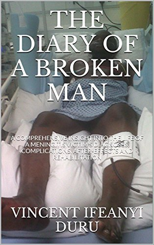 THE DIARY OF A BROKEN MAN: A COMPREHENSIVE INSIGHT INTO THE LIFE OF A MENINGITIS VICTIM'S DIAGNOSES, COMPLICATIONS, AFTER-EFFECTS AND REHABILITATION (HOW ... THE DEVASTATION OF MENINGITIS Book 1) PDF
