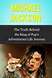 Michael Jackson: The Truth Behind the King of Pop's Adventurous Life Journey (Famous Biographies)