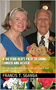 A 94 Year-Old's Path to Living Longer and Better: It's all about being physically fit, moral and intellectually active from Francis T. Sganga