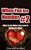 When You Are Number #2: What To Do When Your Love Is Having An Affair (Unfaithful Spouse, Unfaithful Wife, Unfaithful Husband, Cheating Man)