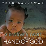 A Mother's Heart Moved the Hand of God | Tedd A. Galloway