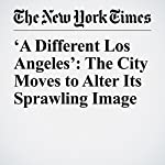 'A Different Los Angeles': The City Moves to Alter Its Sprawling Image | Lauren Herstik