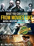 What You Can Learn from Movies like The Matrix, Inception, and Cloud Atlas: The ultimate guide for anyone whos a movie buff and wants to know the deeper meaning of movies.