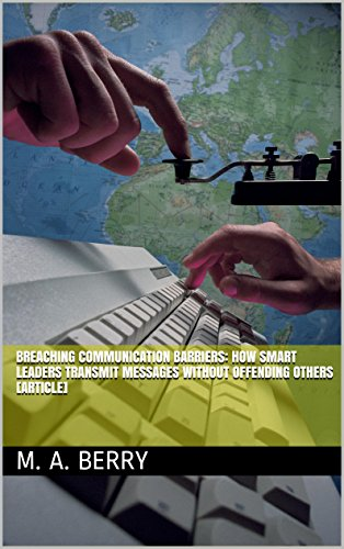 Breaching Communication Barriers: How Smart Leaders Transmit Messages without Offending Others [Article], by M. A. Berry