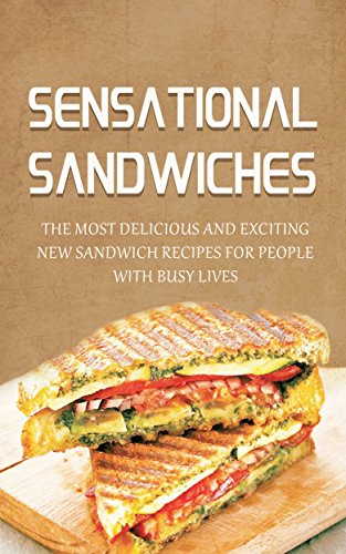 Sensational Sandwiches: The Most Delicious and Exciting New Sandwich Recipes For People With Busy Lives by Lisa Blane