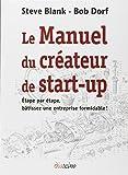 Le Manuel du créateur de start-up : Etape par étape, bâtissez une entreprise formidable !