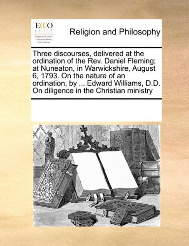Three discourses, delivered at the ordination of the Rev. Daniel Fleming; at Nuneaton, in Warwickshire, August 6, 1793. On the nature of an ... D.D. On diligence in the Christian ministry