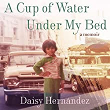 A Cup of Water Under My Bed: A Memoir (       UNABRIDGED) by Daisy Hernandez Narrated by Daisy Hernandez