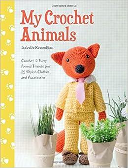 My Crochet Animals: Crochet 12 Furry Animal Friends Plus 35 Stylish