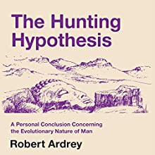 The Hunting Hypothesis: A Personal Conclusion Concerning the Evolutionary Nature of Man: Robert Ardrey's Nature of Man Series, Volume 5 (       UNABRIDGED) by Robert Ardrey Narrated by Mikael Naramore