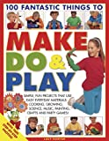 img - for 100 Fantastic Things to Make, Do and Play: Simple, fun projects for 3 to 7 year olds using everyday materials book / textbook / text book