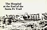 The Hospital at the End of the Santa Fe Trail: A Photographic History of St. Vincent Hospital, Santa Fe, New Mexico