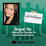 Susan Sly - Having the Courage to Pursue Your Dreams: Conversations with the Best Entrepreneurs on the Planet | Susan Sly