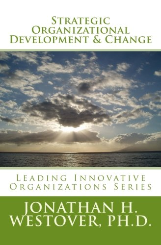 Strategic Organizational Development And Change (Leading Innovative Organizations) (Volume 5)