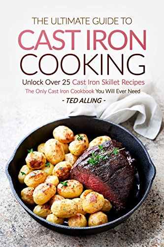 The Ultimate Guide to Cast Iron Cooking: Unlock Over 25 Cast Iron Skillet Recipes - The Only Cast Iron Cookbook You Will Ever Need by Ted Alling
