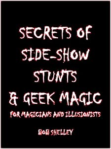 Professional Secrets of Side Show Stunts and Geek Magic for Magicians and Illusionists (Magicians' Goldmine of Amazing and Funny Magic Tricks and Illusions Book 5)