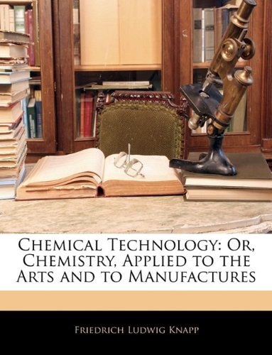 Chemical Technology: Or, Chemistry, Applied to the Arts and to Manufactures