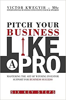 Pitch Your Business Like A Pro: Mastering The Art Of Winning Investor Support For Business Success: Six Key Steps