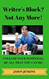 Writer's Block? Not Any More!: Unleash Your Potential! Be All That You Can Be!