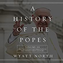 A History of the Popes, Volume III: The Protestant Reformation to the Twenty-First Century (       UNABRIDGED) by Wyatt North Narrated by David Glass