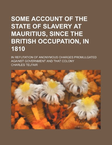 Some account of the state of slavery at Mauritius, since the British occupation, in 1810; in refutation of anonymous charges promulgated against government and that colony