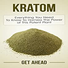 Kratom: Everything You Need to Know to Harness the Power of This Potent Plant (       UNABRIDGED) by Get Ahead Narrated by Jason Lovett