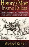 Historys Most Insane Rulers: Lunatics, Eccentrics, and Megalomaniacs From Emper