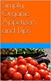 Simply Organic Appetizers and Dips: Quick and Easy Recipes Yop Will Love !
