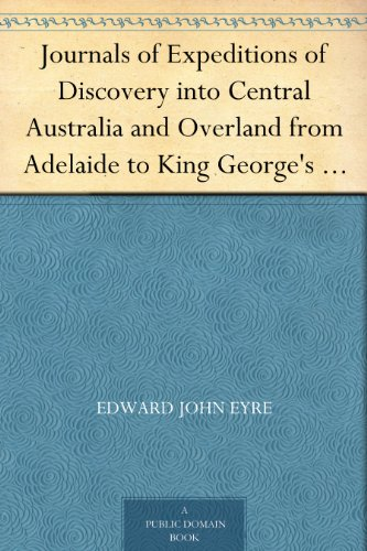 Edward John Eyre - Journals of Expeditions of Discovery into Central Australia and Overland from Adelaide to King George's Sound in the Years 1840-1: Sent By the Colonists ... with Europeans - Volume 01 (English Edition)