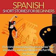 Spanish Short Stories for Beginners: 8 Unconventional Short Stories to Grow Your Vocabulary and Learn Spanish the Fun Way! Audiobook by Olly Richards Narrated by Susana Larraz