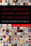 Latin Americas Political Economy of the Possible: Beyond Good Revolutionaries and Free-Marketeers