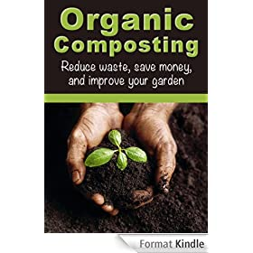 Organic Composting: Reduce Waste, Save Money, and Improve Your Garden (How To Garden, How To Compost) (English Edition)