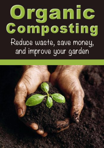 Organic Composting: Reduce Waste, Save Money, and Improve Your Garden (How To Garden, How To Compost) PDF