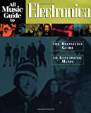 All Music Guide to Electronica: The Definitive Guide to Electronic Music (All Music Guides)