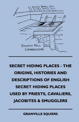 Secret Hiding Places - The Origins, Histories And Descriptions Of English Secret Hiding Places Used By Priests, Cavaliers, Jacobites & Smugglers