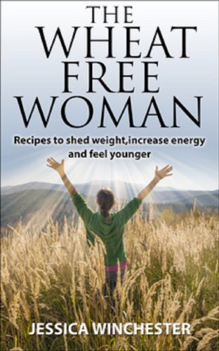 The Wheat Free Woman: Recipes to shed weight,increase energy,and feel younger by Jessica Winchester