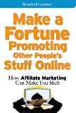Make a Fortune Promoting Other Peoples Stuff Online: How Affiliate Marketing Can Make You Rich