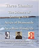 Three Classics: The Science of Getting Rich, Acres of Diamonds, As a Man Thinketh - The most famous works of Wallace D. Wattles, Russell H. Conwell, and James Allen all in one volume!