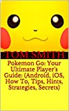Pokemon Go: Your Ultimate Player's Guide: (Android, iOS, How To, Tips, Hints, Strategies, Secrets)