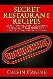 Secret Restaurant Recipes: Secret Formulas to Duplicating Restaurant, Fast Food, and Grocery Store Recipes At Home