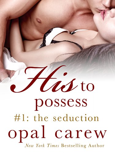 From New York Times Bestselling Author, Opal Carew, Comes The First Sizzling Segment in The Erotic Serial Novel HIS TO POSSESS:  The Seduction, Now Just $1.99